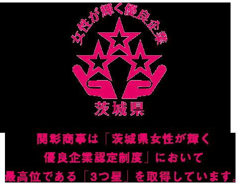 関彰商事は茨城県が実施する「茨城県女性が輝く優良企業認定制度」において最高位である「3つ星」の認定を受けています
